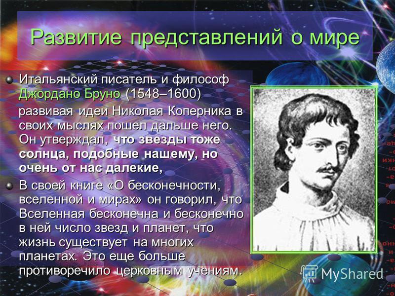 Развитие представлений о мире Итальянский писатель и философ Джордано Бруно (1548–1600) развивая идеи Николая Коперника в своих мыслях пошел дальше него. Он утверждал, что звезды тоже солнца, подобные нашему, но очень от нас далекие, В своей книге «О