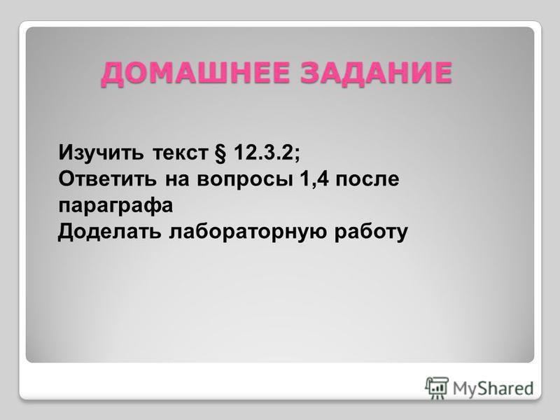 ДОМАШНЕЕ ЗАДАНИЕ Изучить текст § 12.3.2; Ответить на вопросы 1,4 после параграфа Доделать лабораторную работу