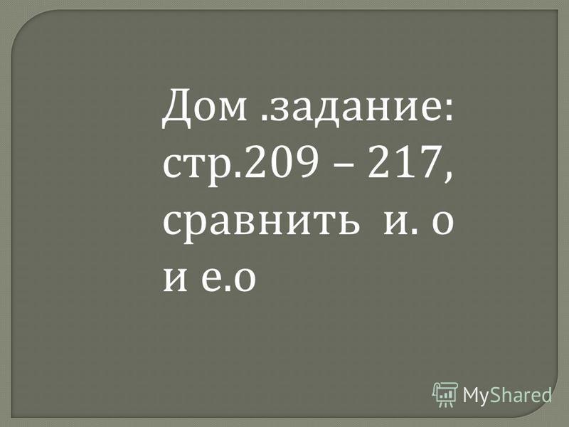 Дом.задание: стр.209 – 217, сравнить и. о и е.о