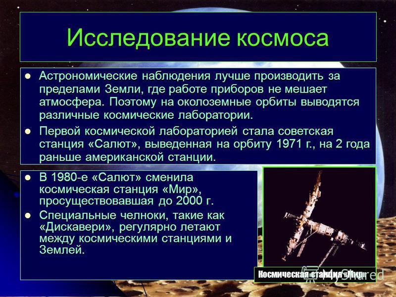 Исследование космоса В 1980-е «Салют» сменила космическая станция «Мир», просуществовавшая до 2000 г. В 1980-е «Салют» сменила космическая станция «Мир», просуществовавшая до 2000 г. Специальные челноки, такие как «Дискавери», регулярно летают между