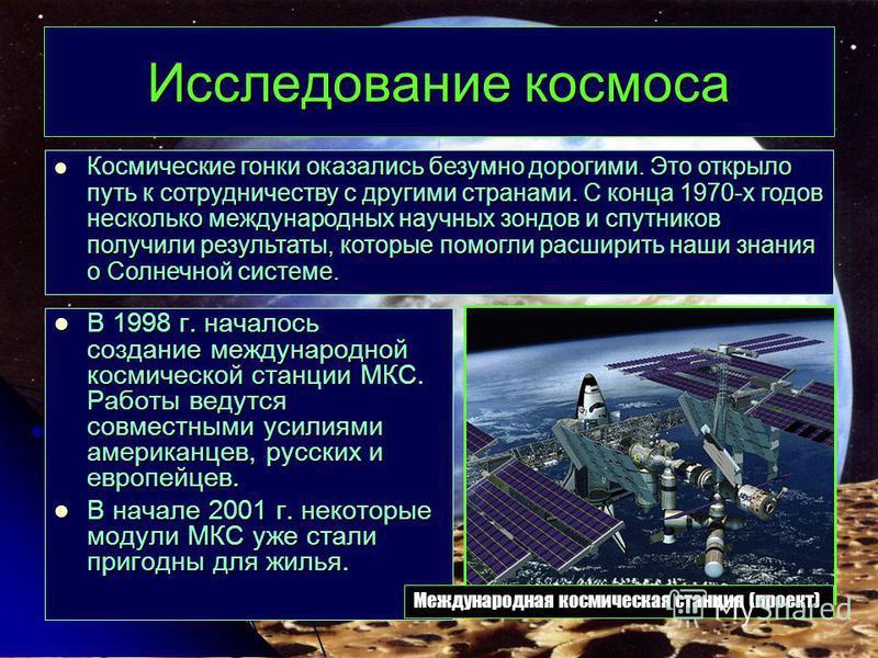 Исследование космоса В 1998 г. началось создание международной космической станции МКС. Работы ведутся совместными усилиями американцев, русских и европейцев. В 1998 г. началось создание международной космической станции МКС. Работы ведутся совместны
