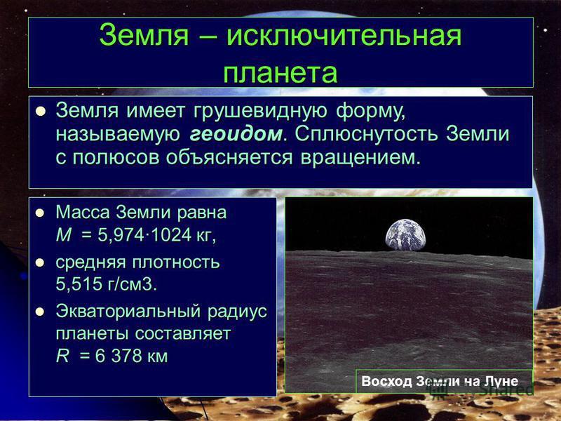 Земля – исключительная планета Масса Земли равна M = 5,9741024 кг, Масса Земли равна M = 5,9741024 кг, средняя плотность 5,515 г/см 3. средняя плотность 5,515 г/см 3. Экваториальный радиус планеты составляет R = 6 378 км Экваториальный радиус планеты