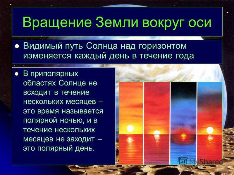 Вращение Земли вокруг оси В приполярных областях Солнце не всходит в течение нескольких месяцев – это время называется полярной ночью, и в течение нескольких месяцев не заходит – это полярный день. В приполярных областях Солнце не всходит в течение н