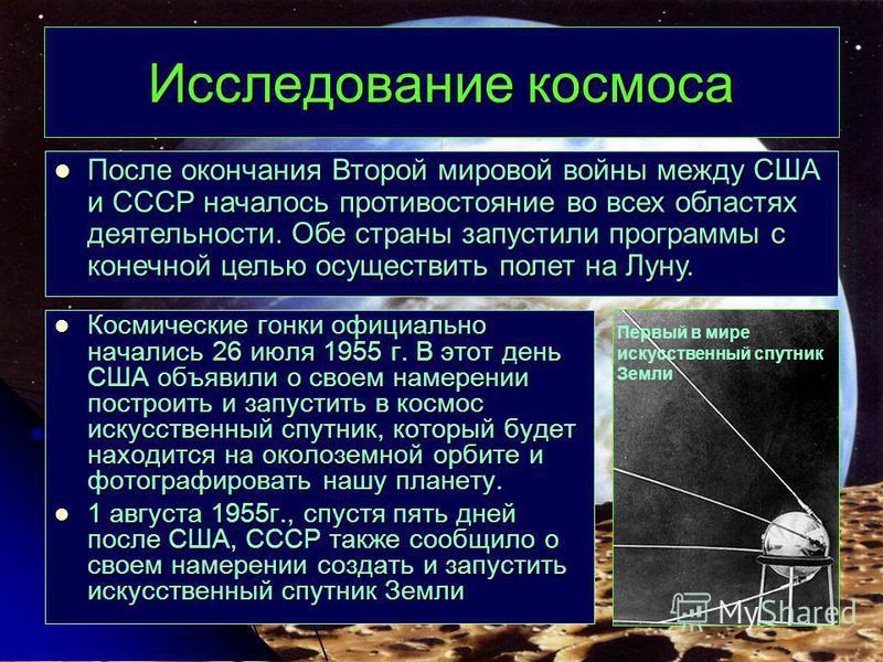 Исследование космоса Космические гонки официально начались 26 июля 1955 г. В этот день США объявили о своем намерении построить и запустить в космос искусственный спутник, который будет находится на околоземной орбите и фотографировать нашу планету.
