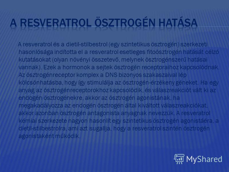 A resveratrol és a dietil-stilbestrol (egy szintetikus ösztrogén) szerkezeti hasonlósága indította el a resveratrol esetleges fitoösztrogén hatását célzó kutatásokat (olyan növényi összetevő, melynek ösztrogénszerű hatásai vannak). Ezek a hormonok a