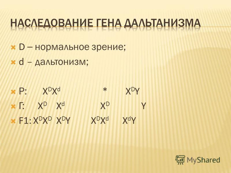D – нормальное зрение; d – дальтонизм; Р: X D X d *X D Y Г: X D X d X D Y F1:X D X D X D Y X D X d X d Y