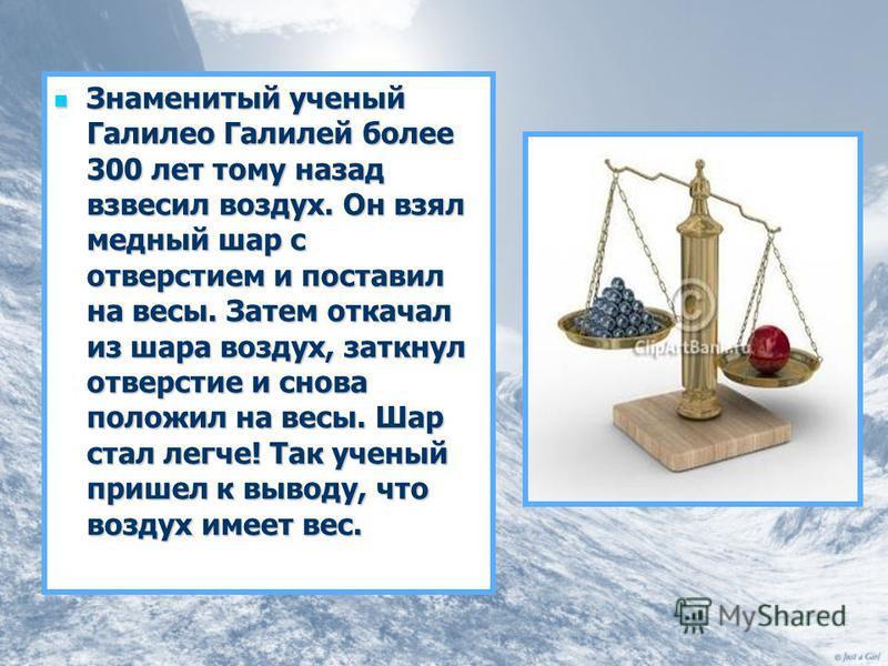 Знаменитый ученый Галилео Галилей более 300 лет тому назад взвесил воздух. Он взял медный шар с отверстием и поставил на весы. Затем откачал из шара воздух, заткнул отверстие и снова положил на весы. Шар стал легче! Так ученый пришел к выводу, что во