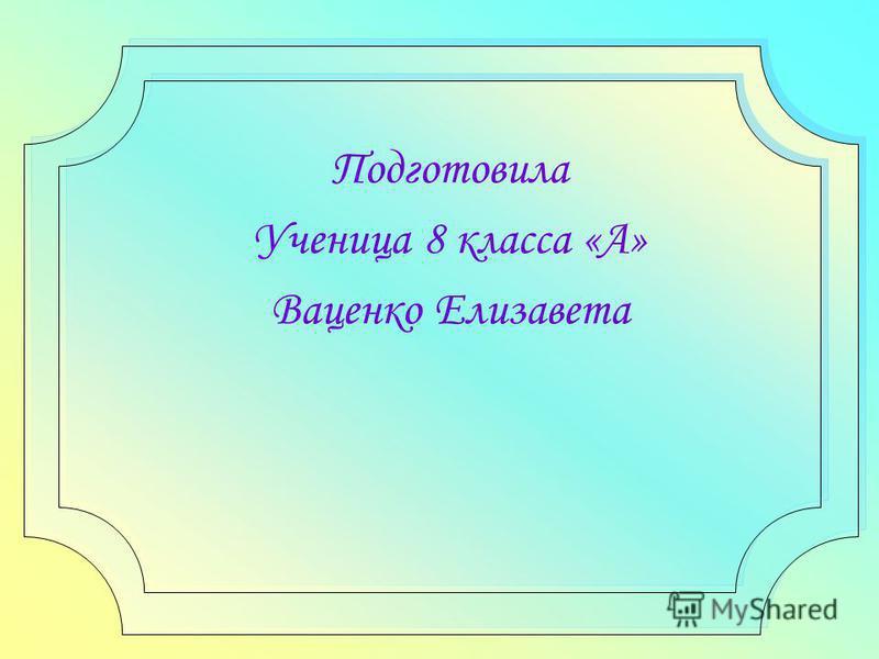 Подготовила Ученица 8 класса «А» Ваценко Елизавета
