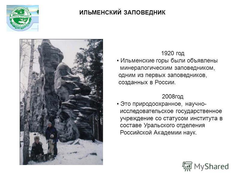 1920 год Ильменские горы были объявлены минералогическим заповедником, одним из первых заповедников, созданных в России. 2008 год Это природоохранное, научно- исследовательское государственное учреждение со статусом института в составе Уральского отд