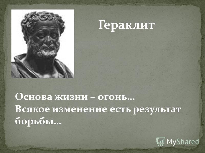 Гераклит Основа жизни – огонь… Всякое изменение есть результат борьбы…