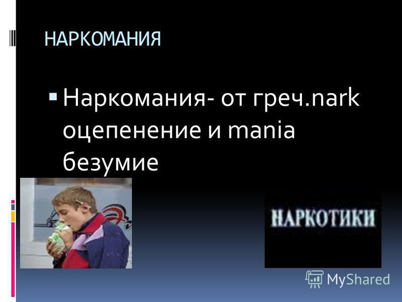 НАРКОМАНИЯ Наркомания- от греч.nark оцепенение и mania безумие