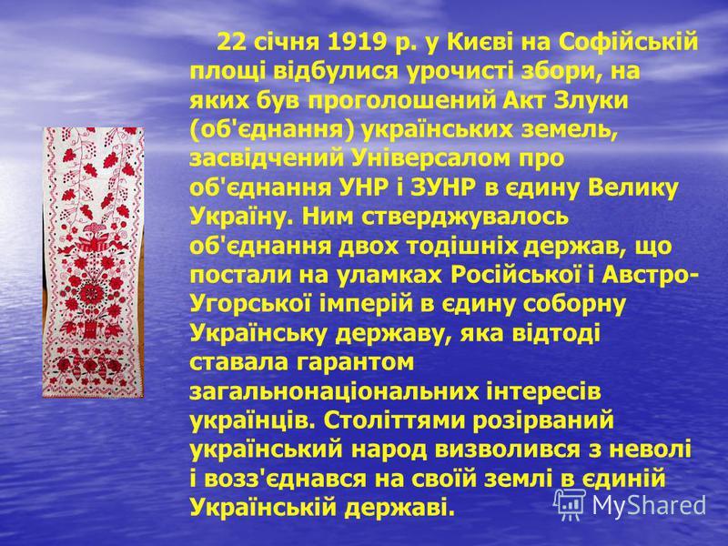 22 січня 1919 р. у Києві на Софійській площі відбулися урочисті збори, на яких був проголошений Акт Злуки (об'єднання) українських земель, засвідчений Універсалом про об'єднання УНР і ЗУНР в єдину Велику Україну. Ним стверджувалось об'єднання двох то