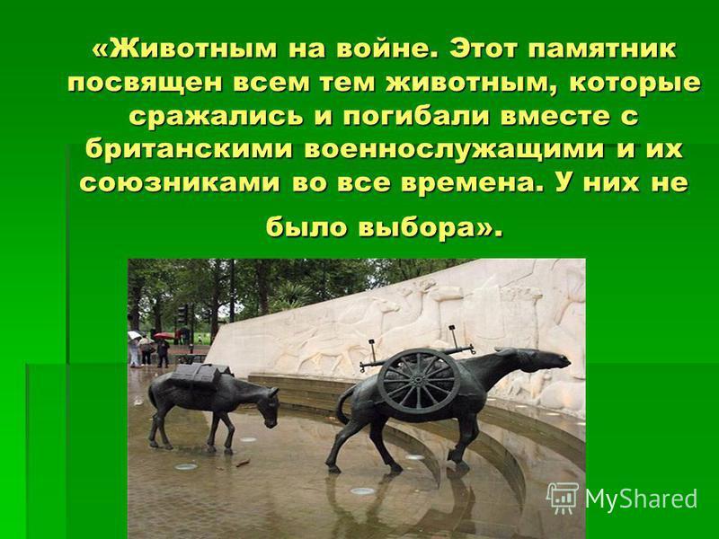 «Животным на войне. Этот памятник посвящен всем тем животным, которые сражались и погибали вместе с британскими военнослужащими и их союзниками во все времена. У них не было выбора».