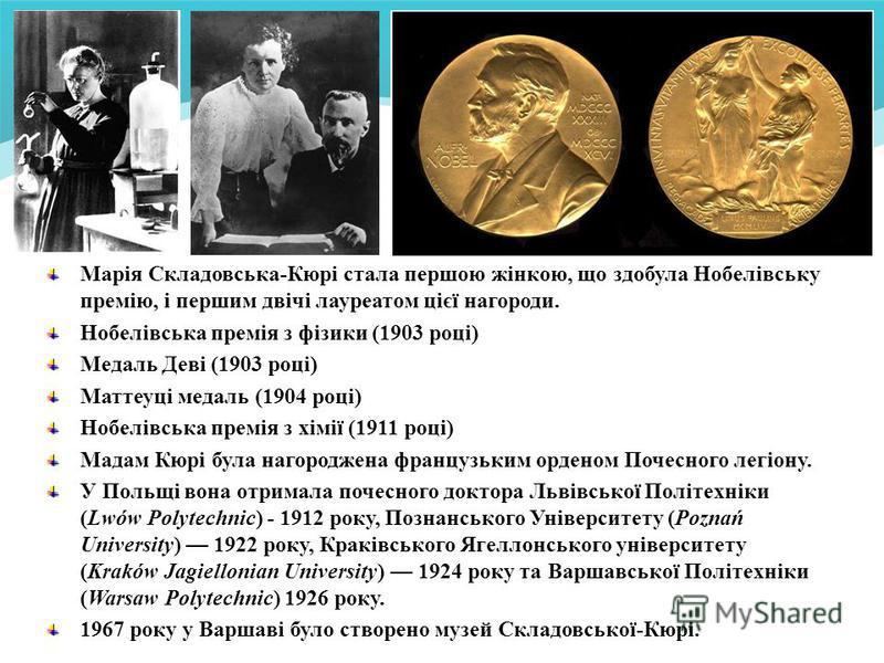 Марія Складовська-Кюрі стала першою жінкою, що здобула Нобелівську премію, і першим двічі лауреатом цієї нагороди. Нобелівська премія з фізики (1903 році) Медаль Деві (1903 році) Маттеуці медаль (1904 році) Нобелівська премія з хімії (1911 році) Мада