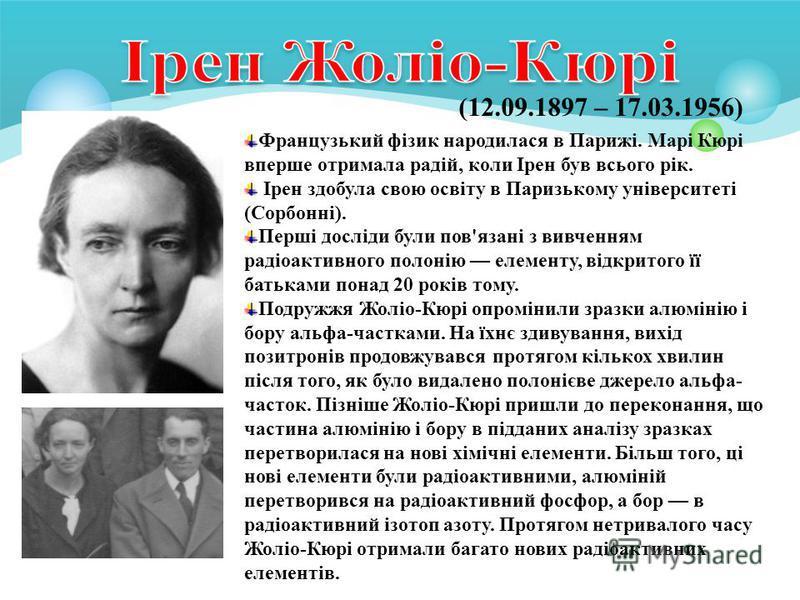 (12.09.1897 – 17.03.1956) Французький фізик народилася в Парижі. Марі Кюрі вперше отримала радій, коли Ірен був всього рік. Ірен здобула свою освіту в Паризькому університеті (Сорбонні). Перші досліди були пов'язані з вивченням радіоактивного полонію