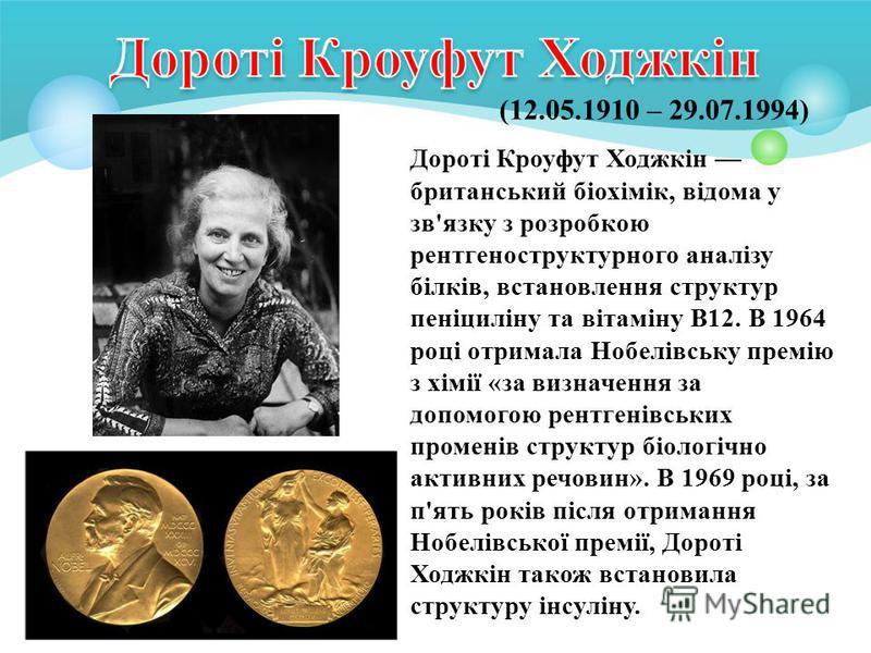 (12.05.1910 – 29.07.1994) Дороті Кроуфут Ходжкін британський біохімік, відома у зв'язку з розробкою рентгеноструктурного аналізу білків, встановлення структур пеніциліну та вітаміну B12. В 1964 році отримала Нобелівську премію з хімії «за визначення