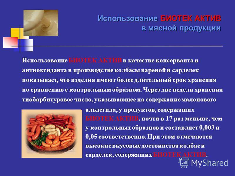 Использование БИОТЕК АКТИВ в качестве консерванта и антиоксиданта в производстве колбасы вареной и сарделек показывает, что изделия имеют более длительный срок хранения по сравнению с контрольным образцом. Через две недели хранения тиобарбитуровое чи