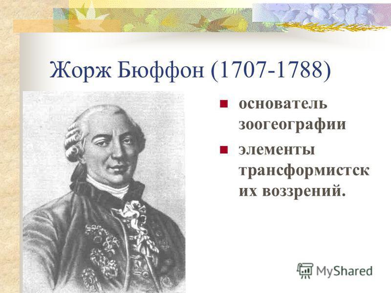 Жорж Бюффон (1707-1788) основатель зоогеографии элементы трансформистск их воззрений.