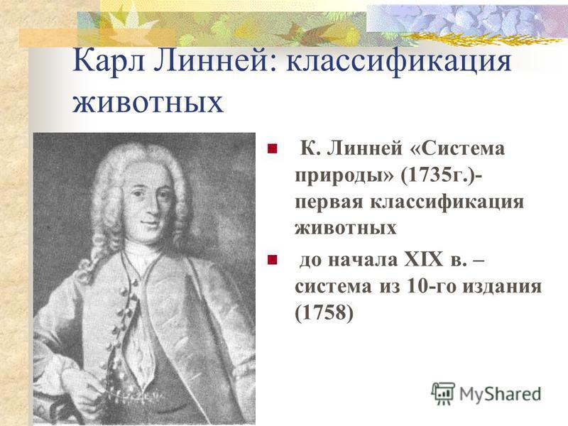 Карл Линней: классификация животных К. Линней «Система природы» (1735 г.)- первая классификация животных до начала XIX в. – система из 10-го издания (1758)