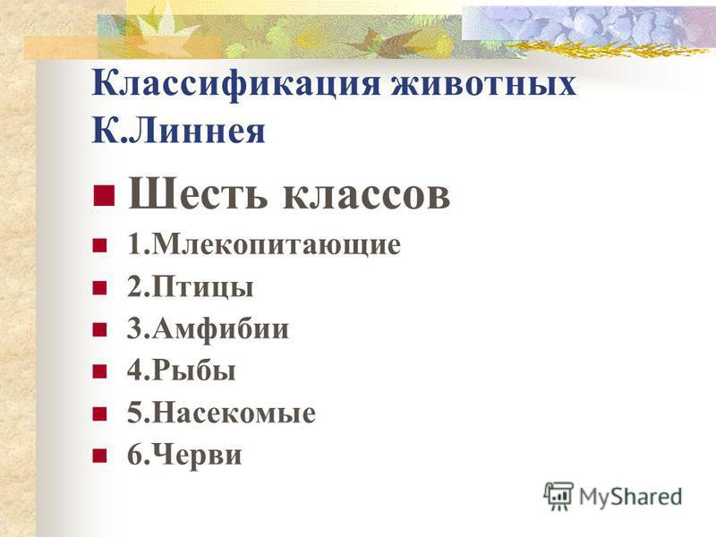 Классификация животных К.Линнея Шесть классов 1. Млекопитающие 2. Птицы 3. Амфибии 4. Рыбы 5. Насекомые 6.Черви