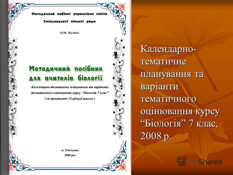 Календарно- тематичне планування та варіанти тематичного оцінювання курсу Біологія 7 клас, 2008 р.