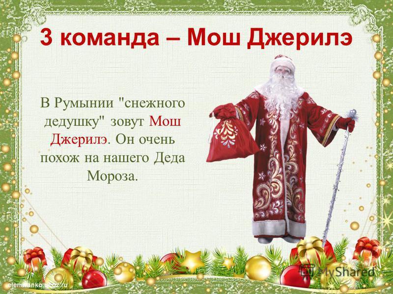 3 команда – Мош Джерилэ В Румынии снежного дедушку зовут Мош Джерилэ. Он очень похож на нашего Деда Мороза.