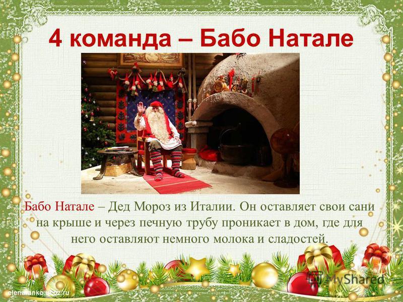 4 команда – Бабо Натале Бабо Натале – Дед Мороз из Италии. Он оставляет свои сани на крыше и через печную трубу проникает в дом, где для него оставляют немного молока и сладостей.