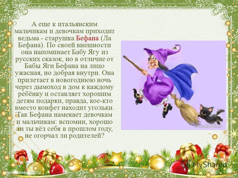 А еще к итальянским мальчикам и девочкам приходит ведьма - старушка Бефана (Ла Бефана). По своей внешности она напоминает Бабу Ягу из русских сказок, но в отличие от Бабы Яги Бефана на лицо ужасная, но добрая внутри. Она прилетает в новогоднюю ночь ч