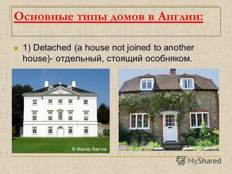 Основные типы домов в Англии: 1) Detached (a house not joined to another house)- отдельный, стоящий особняком.