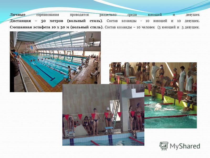Личные соревнования проводятся раздельно среди юношей и девушек Дистанция – 50 метров (вольный стиль). Состав команды - 10 юношей и 10 девушек. Смешанная эстафета 10 х 50 м (вольный стиль). Состав команды – 10 человек (5 юношей и 5 девушек.