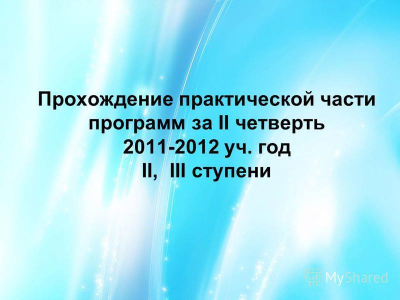 Прохождение практической части программ за II четверть 2011-2012 уч. год II, III ступени