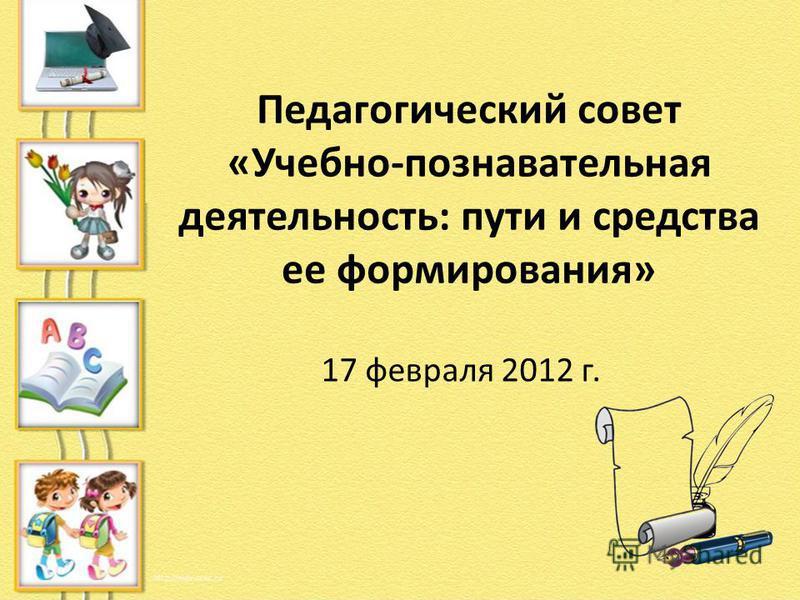 Педагогический совет «Учебно-познавательная деятельность: пути и средства ее формирования» 17 февраля 2012 г.