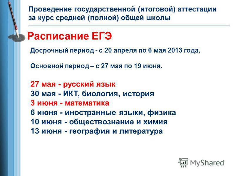 Досрочный период - с 20 апреля по 6 мая 2013 года, Основной период – с 27 мая по 19 июня. 27 мая - русский язык 30 мая - ИКТ, биология, история 3 июня - математика 6 июня - иностранные языки, физика 10 июня - обществознание и химия 13 июня - географи