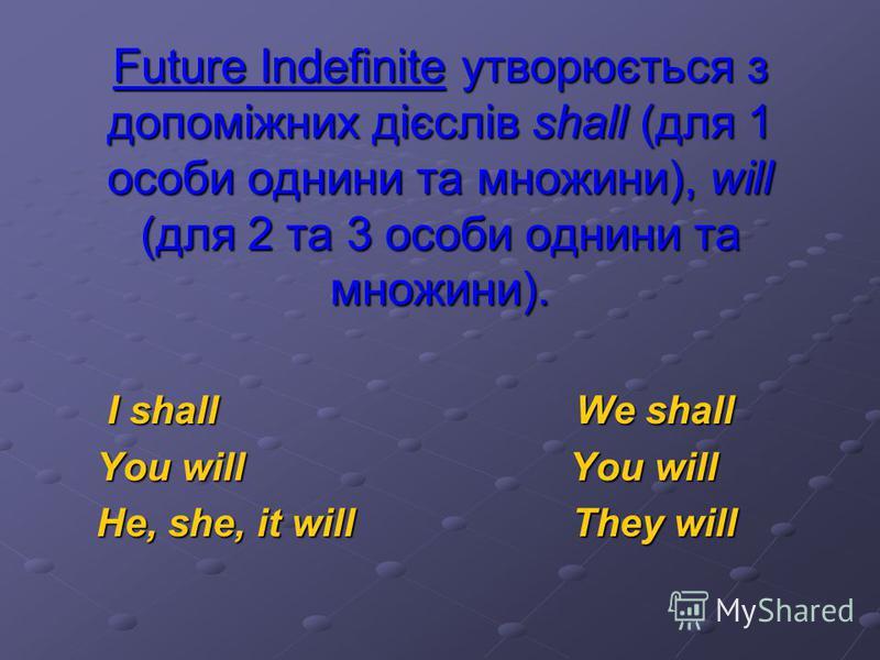 Future Indefinite Tense Майбутній неозначений час Вживається для вираження звичайної одноразової, постійної або повторювальної дії, яка відбудеться або відбуватиметься в майбутньому, не вказуючи при цьому на характер перебігу дії (тривалість, передув