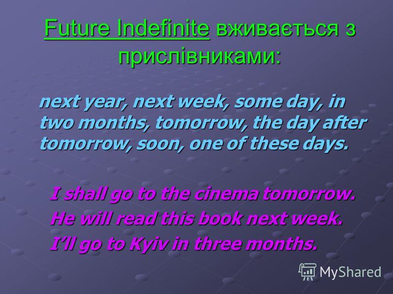 Future Indefinite утворюється з допоміжних дієслів shall (для 1 особи однини та множини), will (для 2 та 3 особи однини та множини). I shall We shall I shall We shall You will You will You will You will He, she, it will They will He, she, it will The