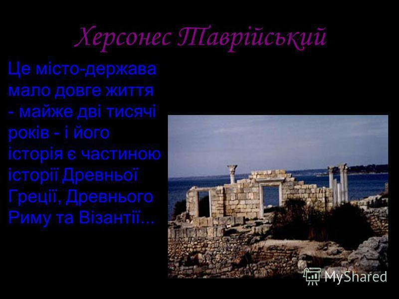 Херсонес Таврійський Це місто-держава мало довге життя - майже дві тисячі років - і його історія є частиною історії Древньої Греції, Древнього Риму та Візантії...