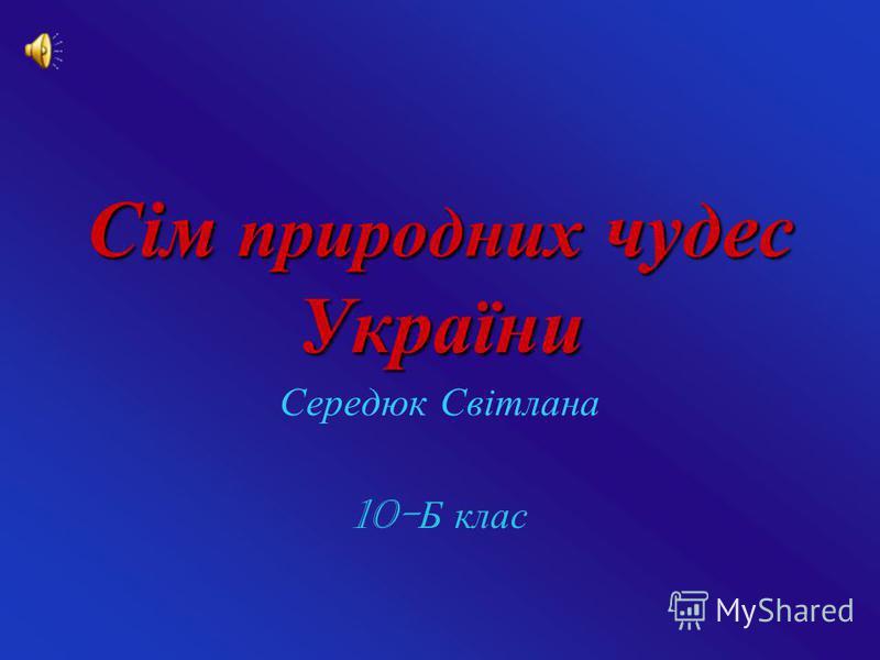 Сім природних чудес України Середюк Світлана 10- Б клас