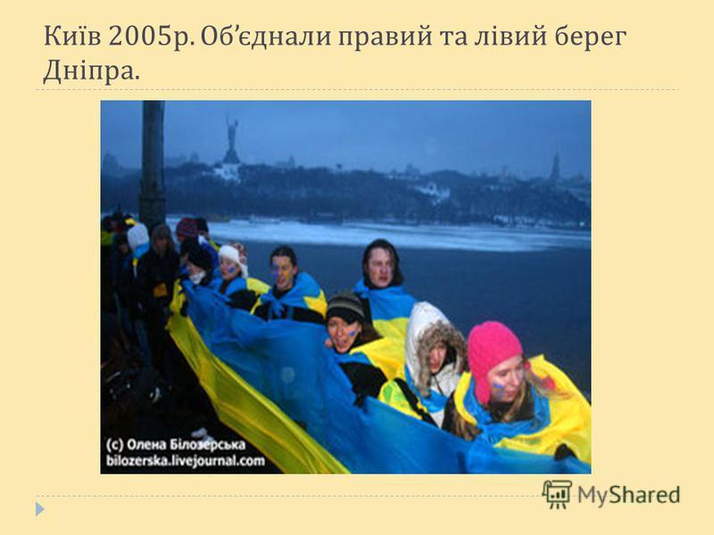 Київ 2005 р. Об єднали правий та лівий берег Дніпра.