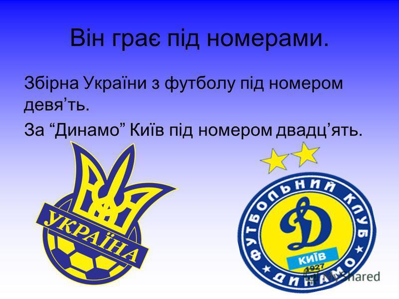 Він грає під номерами. Збірна України з футболу під номером девять. За Динамо Київ під номером двадцять.