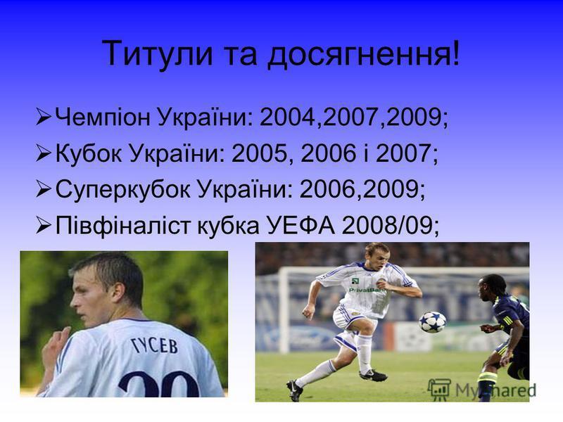 Титули та досягнення! Чемпіон України: 2004,2007,2009; Кубок України: 2005, 2006 і 2007; Суперкубок України: 2006,2009; Півфіналіст кубка УЕФА 2008/09;