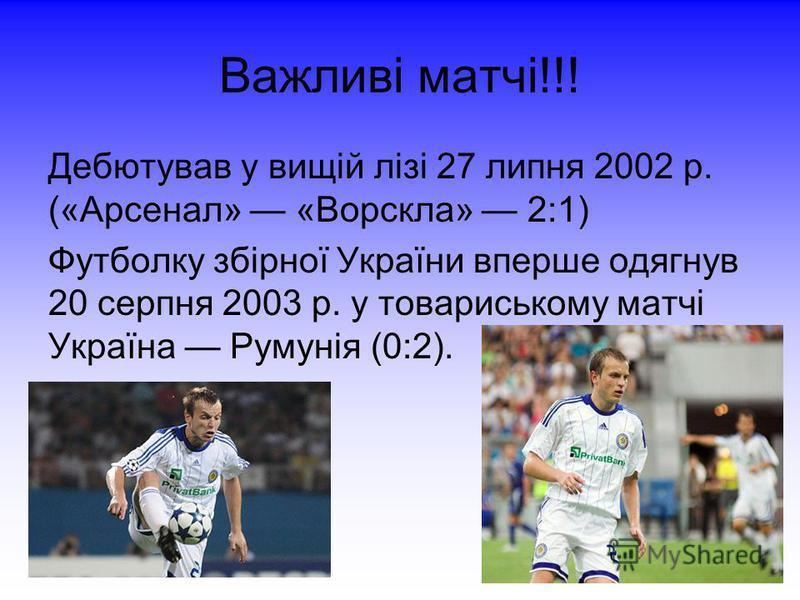 Важливі матчі!!! Дебютував у вищій лізі 27 липня 2002 р. («Арсенал» «Ворскла» 2:1) Футболку збірної України вперше одягнув 20 серпня 2003 р. у товариському матчі Україна Румунія (0:2).