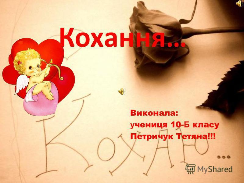 Кохання… Виконала: у чениця 10 -Б класу Петричук Тетяна!!!