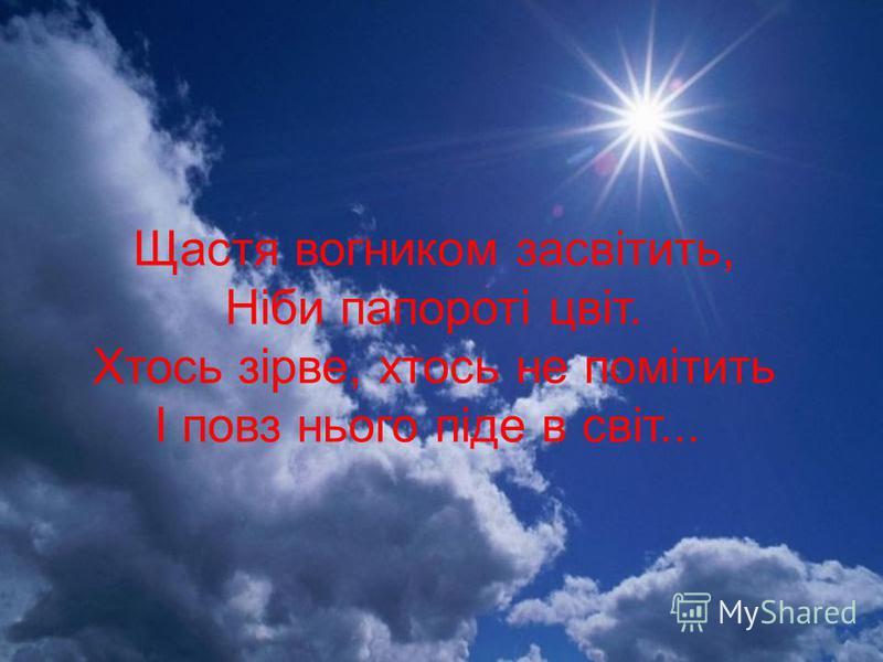 Щастя вогником засвітить, Ніби папороті цвіт. Хтось зірве, хтось не помітить І повз нього піде в світ...