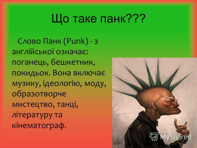 Що таке панк??? Слово Панк (Punk) - з англійської означає: поганець, бешкетник, покидьок. Вона включає музику, ідеологію, моду, образотворче мистецтво, танці, літературу та кінематограф.