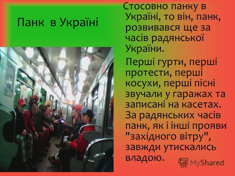Панк в Україні Стосовно панку в Україні, то він, панк, розвивався ще за часів радянської України. Перші гурти, перші протести, перші косухи, перші пісні звучали у гаражах та записані на касетах. За радянських часів панк, як і інші прояви