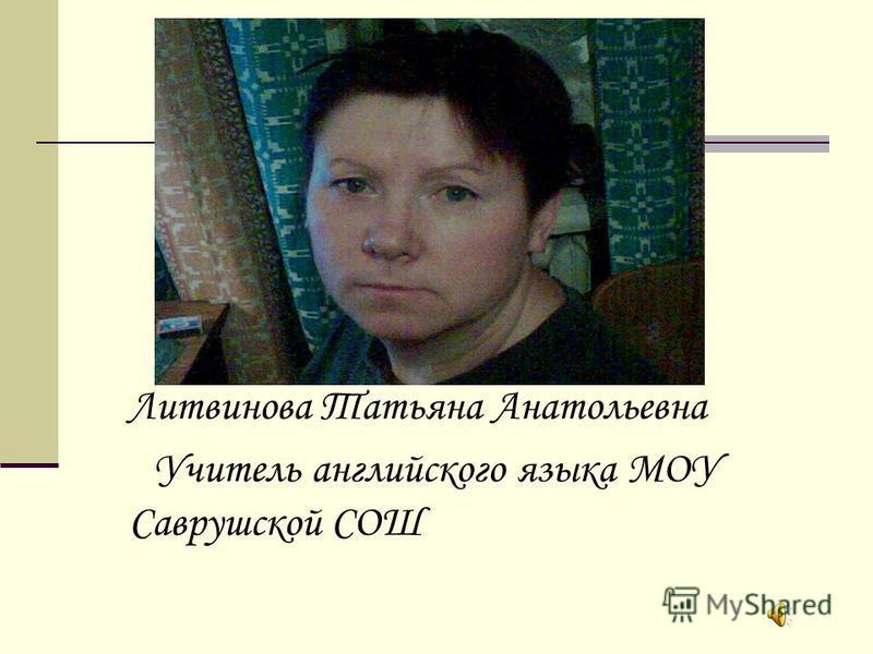 Литвинова Татьяна Анатольевна Учитель английского языка МОУ Саврушской СОШ