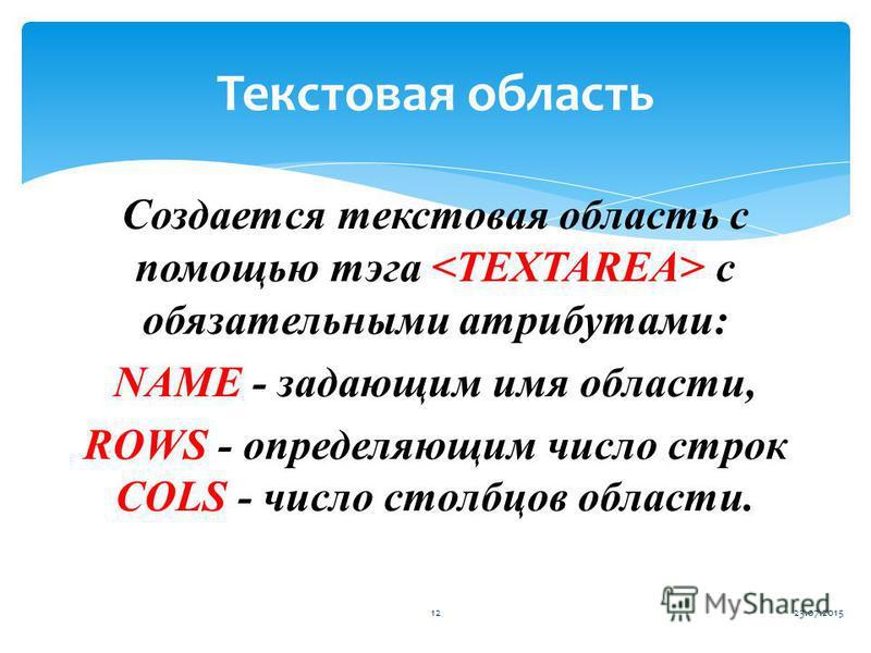 Создается текстовая область с помощью тэга с обязательными атрибутами: NAME - задающим имя области, ROWS - определяющим число строк COLS - число столбцов области. 23.07.201512 Текстовая область