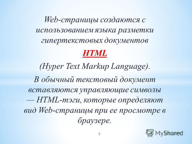 Web-страницы создаются с использованием языка разметки гипертекстовых документов HTML (Hyper Text Markup Language). В обычный текстовый документ вставляются управляющие символы HTML-тэги, которые определяют вид Web-страницы при ее просмотре в брауз