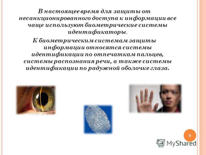 В настоящее время для защиты от несанкционированного доступа к информации все чаще используют биометрические системы идентификаторы. К биометрическим системам защиты информации относятся системы идентификации по отпечаткам пальцев, системы распознани