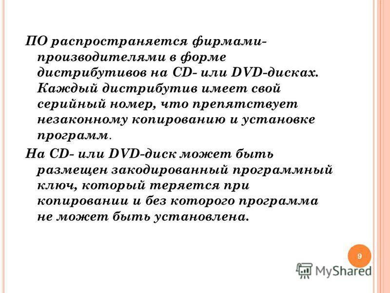 ПО распространяется фирмами- производителями в форме дистрибутивов на CD- или DVD-дисках. Каждый дистрибутив имеет свой серийный номер, что препятствует незаконному копированию и установке программ. На CD- или DVD-диск может быть размещен закодирован